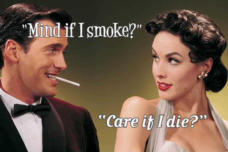 "Guy with smoke in his mouth asks women ""Care if I smoke"" she answers ""Care if I die?"